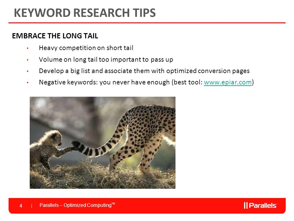 Parallels – Optimized Computing TM 4 KEYWORD RESEARCH TIPS EMBRACE THE LONG TAIL Heavy competition on short tail Volume on long tail too important to pass up Develop a big list and associate them with optimized conversion pages Negative keywords: you never have enough (best tool: www.epiar.com)www.epiar.com