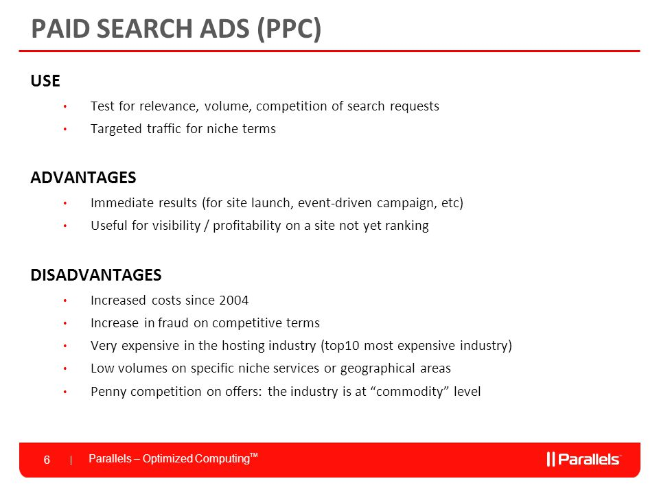 Parallels – Optimized Computing TM 6 PAID SEARCH ADS (PPC) USE Test for relevance, volume, competition of search requests Targeted traffic for niche terms ADVANTAGES Immediate results (for site launch, event-driven campaign, etc) Useful for visibility / profitability on a site not yet ranking DISADVANTAGES Increased costs since 2004 Increase in fraud on competitive terms Very expensive in the hosting industry (top10 most expensive industry) Low volumes on specific niche services or geographical areas Penny competition on offers: the industry is at commodity level