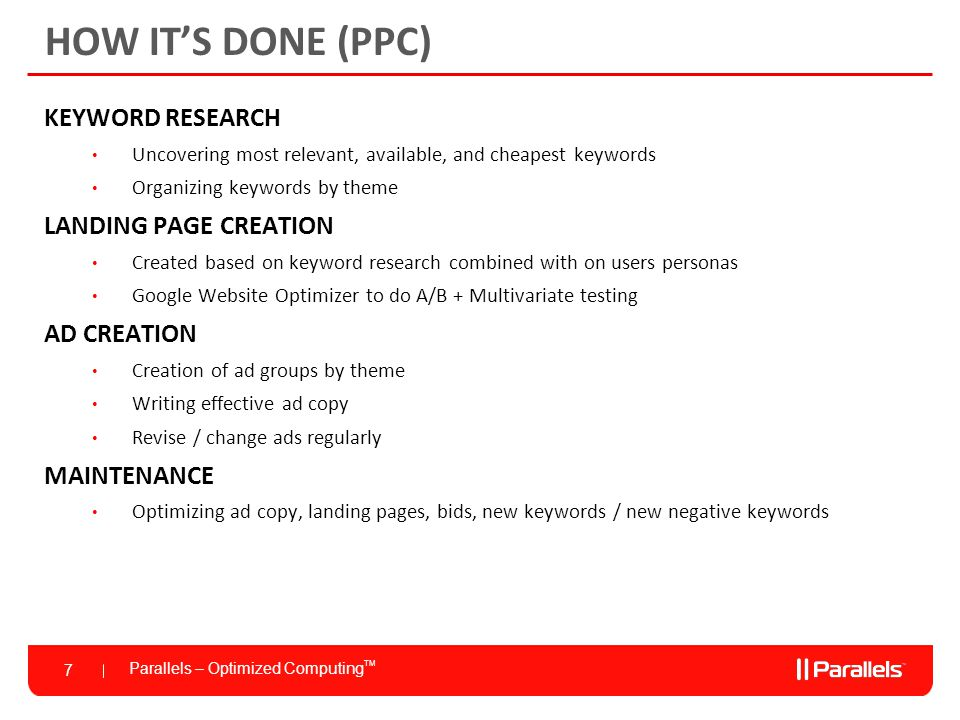 Parallels – Optimized Computing TM 7 HOW IT'S DONE (PPC) KEYWORD RESEARCH Uncovering most relevant, available, and cheapest keywords Organizing keywords by theme LANDING PAGE CREATION Created based on keyword research combined with on users personas Google Website Optimizer to do A/B + Multivariate testing AD CREATION Creation of ad groups by theme Writing effective ad copy Revise / change ads regularly MAINTENANCE Optimizing ad copy, landing pages, bids, new keywords / new negative keywords