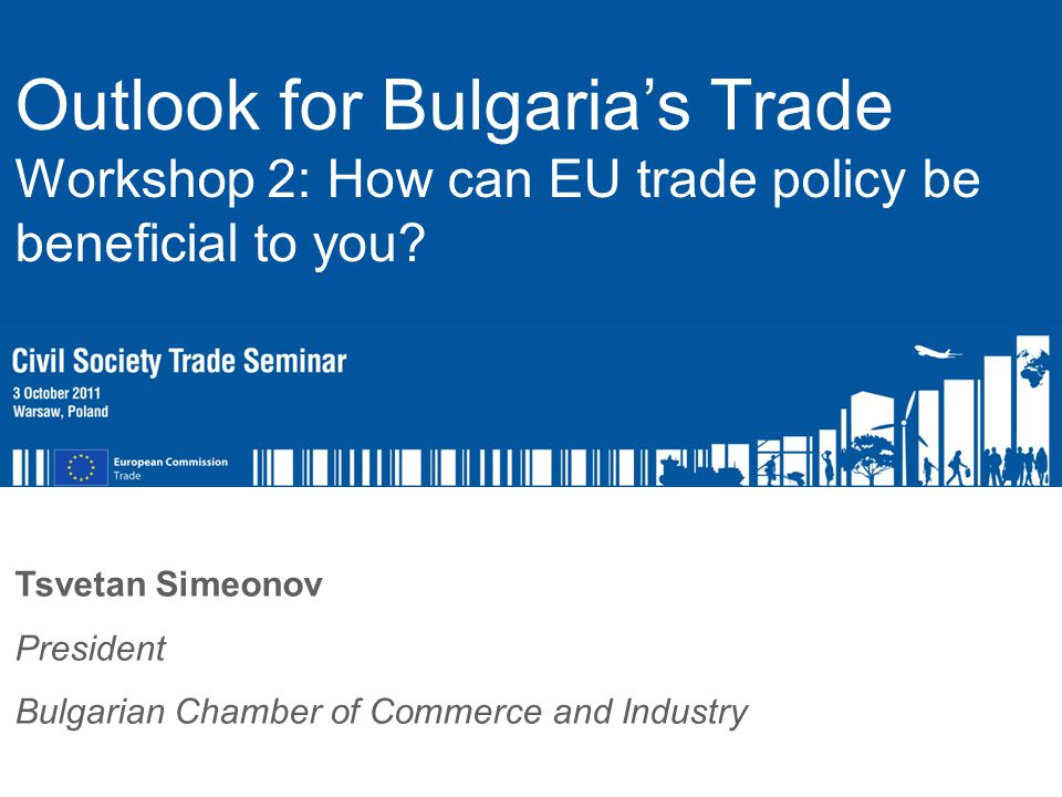 Name of Speaker Function of Speaker Tsvetan Simeonov President Bulgarian Chamber of Commerce and Industry Outlook for Bulgaria's Trade Workshop 2: How can EU trade policy be beneficial to you?