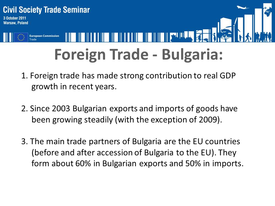 Foreign Trade - Bulgaria: 1. Foreign trade has made strong contribution to real GDP growth in recent years. 2. Since 2003 Bulgarian exports and import