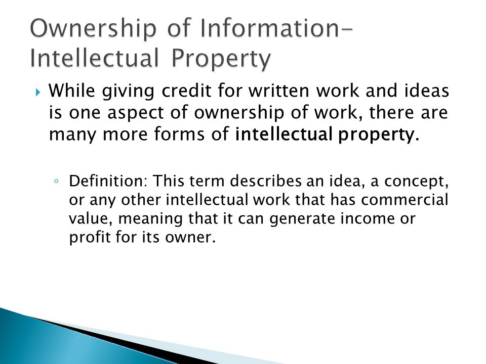  While giving credit for written work and ideas is one aspect of ownership of work, there are many more forms of intellectual property. ◦ Definition: