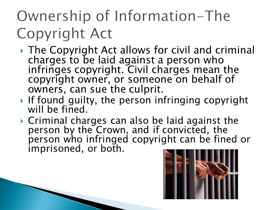  The Copyright Act allows for civil and criminal charges to be laid against a person who infringes copyright. Civil charges mean the copyright owner,