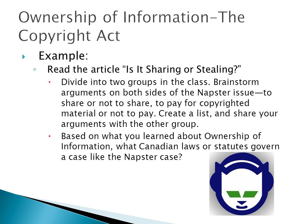 " Example: ◦ Read the article ""Is It Sharing or Stealing?""  Divide into two groups in the class. Brainstorm arguments on both sides of the Napster is"