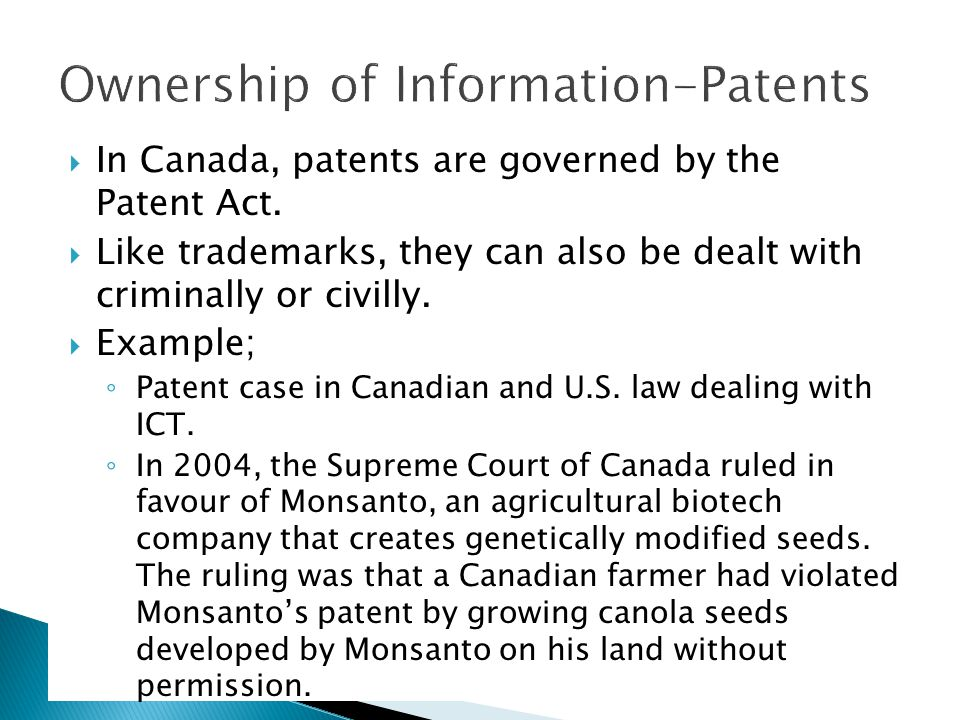  In Canada, patents are governed by the Patent Act.  Like trademarks, they can also be dealt with criminally or civilly.  Example; ◦ Patent case in