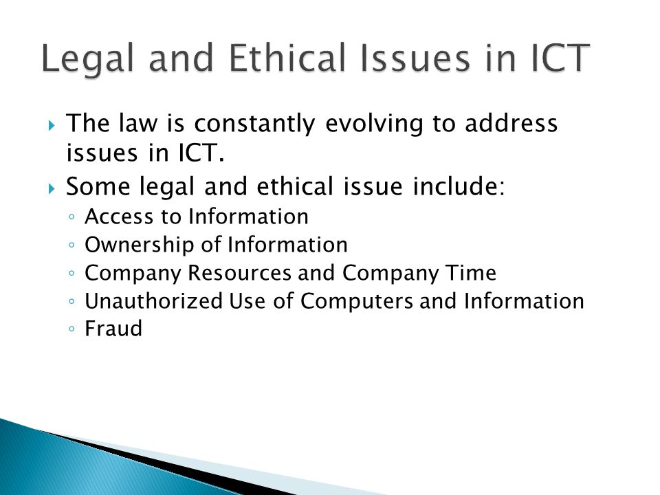 The law is constantly evolving to address issues in ICT.  Some legal and ethical issue include: ◦ Access to Information ◦ Ownership of Information