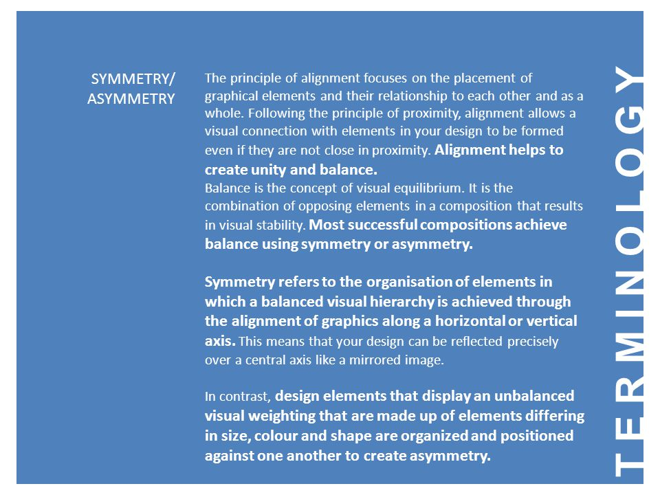 TERMINOLOGY SYMMETRY/ ASYMMETRY The principle of alignment focuses on the placement of graphical elements and their relationship to each other and as a whole.