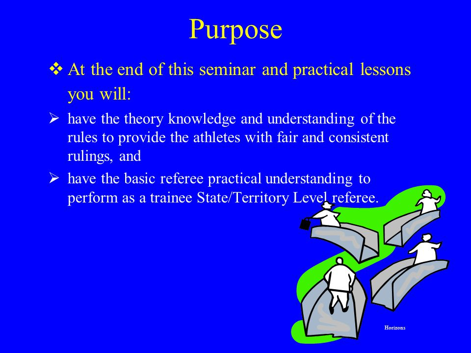Purpose  At the end of this seminar and practical lessons you will:  have the theory knowledge and understanding of the rules to provide the athletes with fair and consistent rulings, and  have the basic referee practical understanding to perform as a trainee State/Territory Level referee.