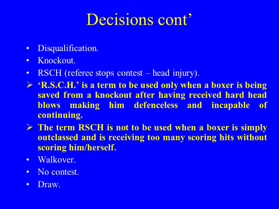 Decisions cont' Disqualification. Knockout. RSCH (referee stops contest – head injury).