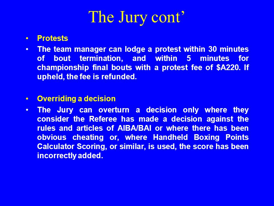 The Jury cont' Protests The team manager can lodge a protest within 30 minutes of bout termination, and within 5 minutes for championship final bouts with a protest fee of $A220.