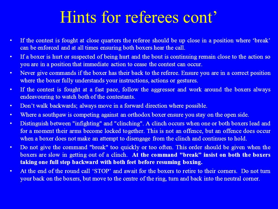 Hints for referees cont' If the contest is fought at close quarters the referee should be up close in a position where 'break' can be enforced and at all times ensuring both boxers hear the call.