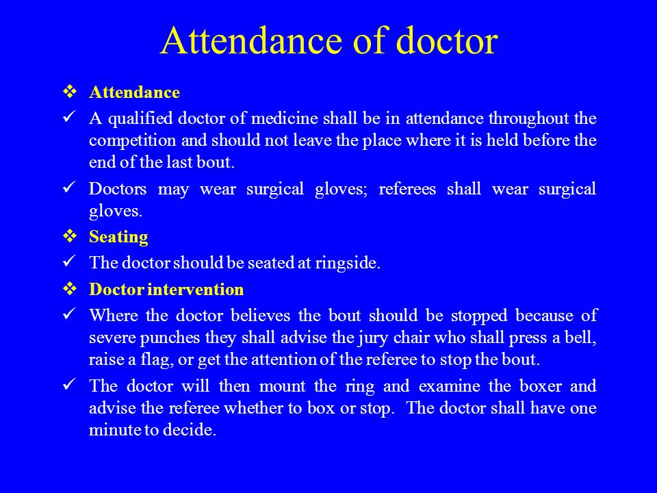 Attendance of doctor  Attendance A qualified doctor of medicine shall be in attendance throughout the competition and should not leave the place where it is held before the end of the last bout.