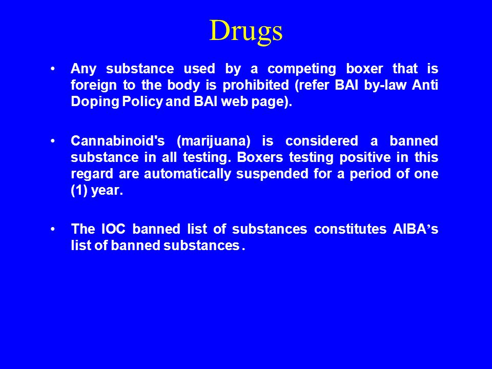 Drugs Any substance used by a competing boxer that is foreign to the body is prohibited (refer BAI by-law Anti Doping Policy and BAI web page).