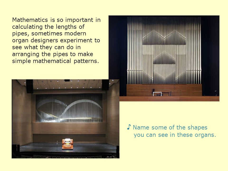 Mathematics is so important in calculating the lengths of pipes, sometimes modern organ designers experiment to see what they can do in arranging the pipes to make simple mathematical patterns.
