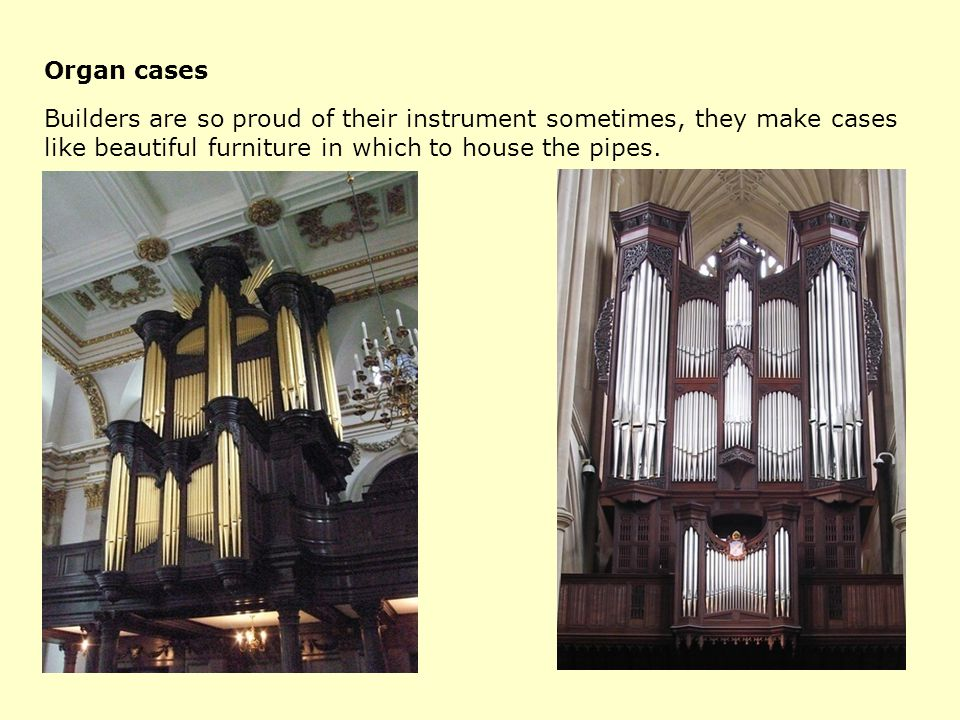 Organ cases Builders are so proud of their instrument sometimes, they make cases like beautiful furniture in which to house the pipes.