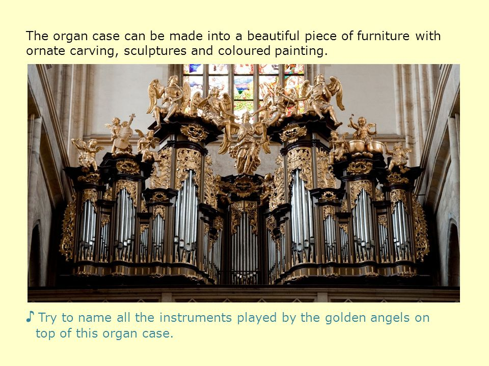 The organ case can be made into a beautiful piece of furniture with ornate carving, sculptures and coloured painting.