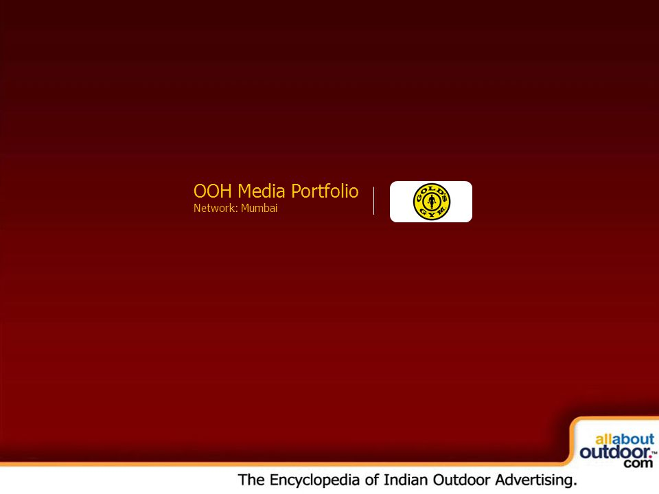 OOH Media Portfolio Network: Kolkata About Our Organization The India chapter of Gold's Gym started in 2002, when the first Gold's Gym India branch was set up at Nepean Sea Road, Mumbai.