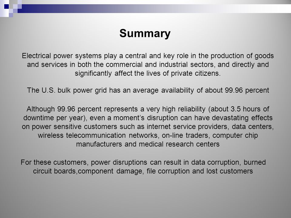 Summary Electrical power systems play a central and key role in the production of goods and services in both the commercial and industrial sectors, and directly and significantly affect the lives of private citizens.