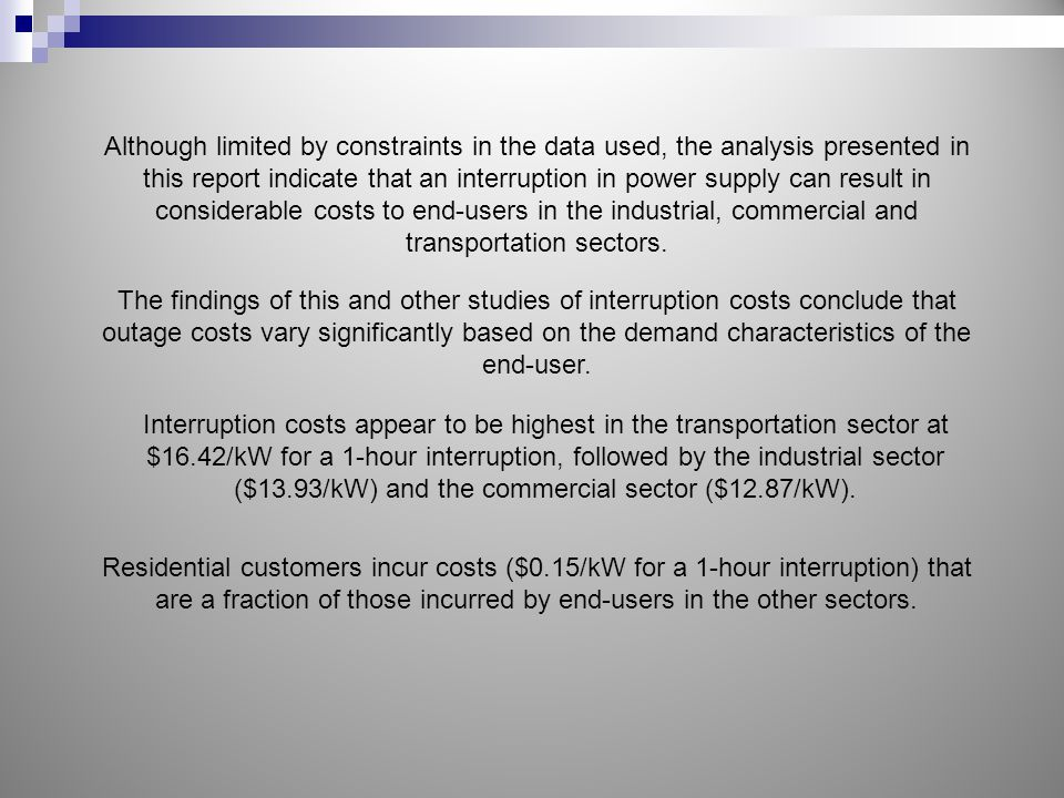 Although limited by constraints in the data used, the analysis presented in this report indicate that an interruption in power supply can result in considerable costs to end-users in the industrial, commercial and transportation sectors.