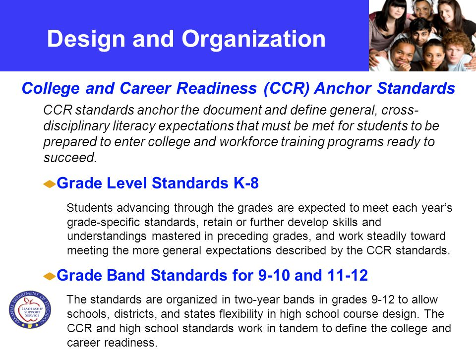 5 College and Career Readiness Anchor Standards translated into age-appropriate benchmarks in the grade-specific standards below K-5 ELA Comprehensive 6-12 ELA6-12 Literacy in Content Subjects Sections Grade-Specific Standards Reading Writing Speaking & Listening Language Reading Writing Strands Design and Organization