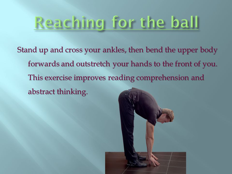 Stand up and cross your ankles, then bend the upper body forwards and outstretch your hands to the front of you. This exercise improves reading compre