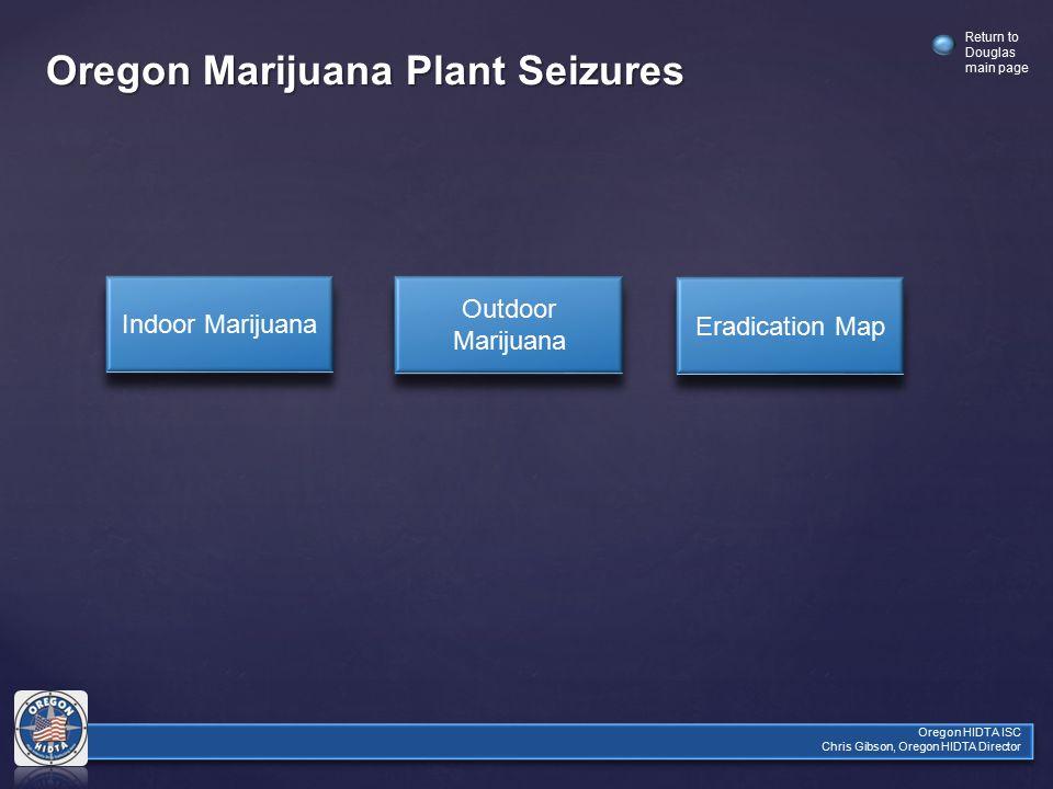 Oregon HIDTA ISC Chris Gibson, Oregon HIDTA Director Return to Douglas main page Oregon Marijuana Plant Seizures Indoor Marijuana Outdoor Marijuana Outdoor Marijuana Eradication Map