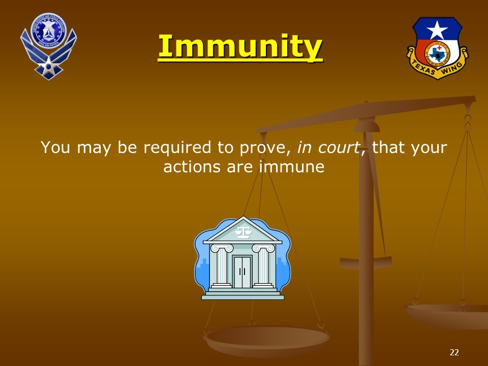 22Immunity You may be required to prove, in court, that your actions are immune