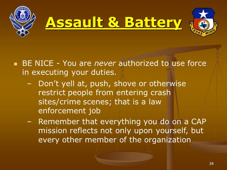 34 Assault & Battery BE NICE - You are never authorized to use force in executing your duties. –Don't yell at, push, shove or otherwise restrict peopl