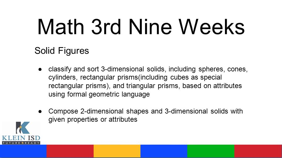 Math 3rd Nine Weeks Solid Figures ●classify and sort 3-dimensional solids, including spheres, cones, cylinders, rectangular prisms(including cubes as special rectangular prisms), and triangular prisms, based on attributes using formal geometric language ●Compose 2-dimensional shapes and 3-dimensional solids with given properties or attributes