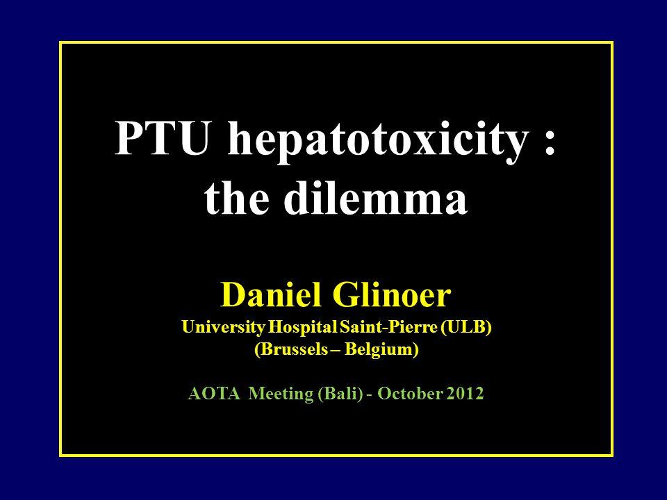 PTU hepatotoxicity : the dilemma Daniel Glinoer University Hospital Saint-Pierre (ULB) (Brussels – Belgium) AOTA Meeting (Bali) - October 2012
