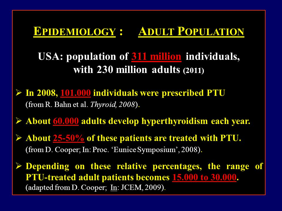E PIDEMIOLOGY : A DULT P OPULATION USA: population of 311 million individuals, with 230 million adults (2011)  In 2008, 101.000 individuals were prescribed PTU (from R.