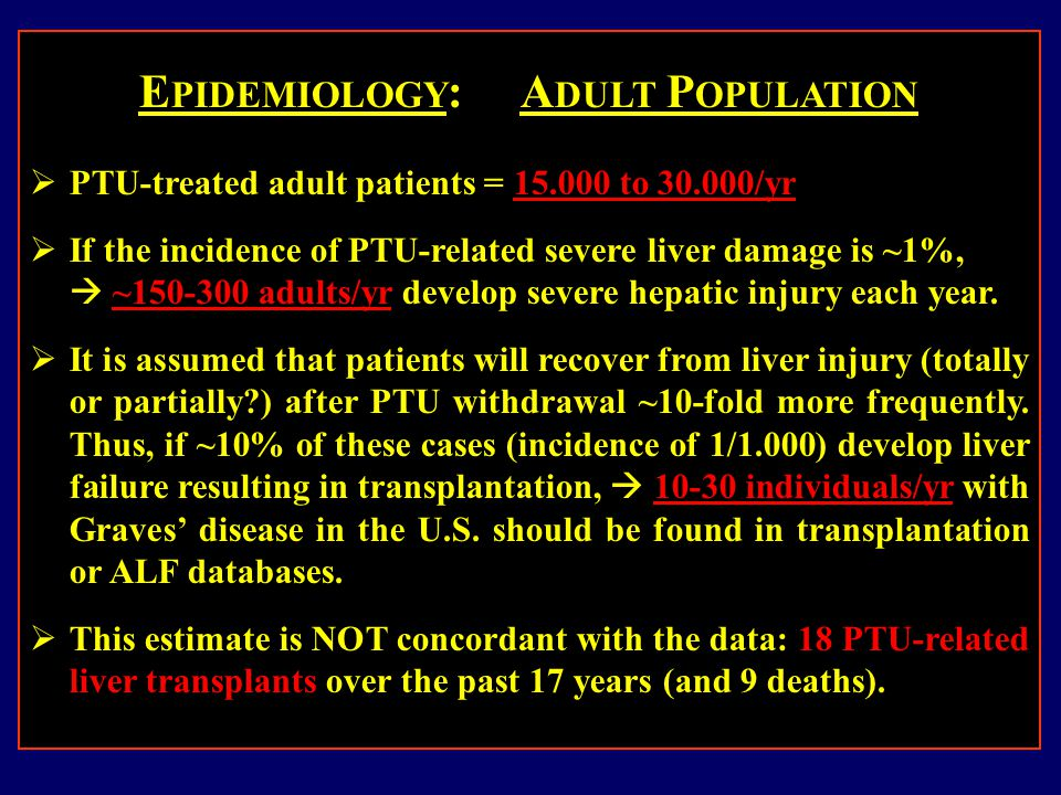 E PIDEMIOLOGY : A DULT P OPULATION  PTU-treated adult patients = 15.000 to 30.000/yr  If the incidence of PTU-related severe liver damage is ~1%,  ~150-300 adults/yr develop severe hepatic injury each year.