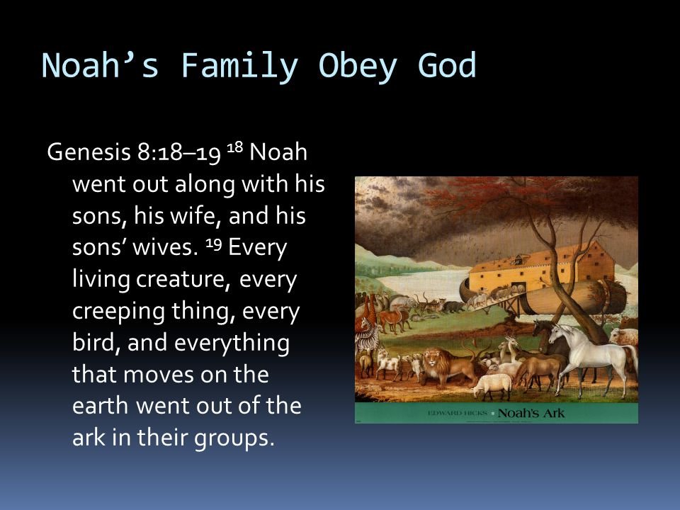 Noah's Family Obey God Genesis 8:18–19 18 Noah went out along with his sons, his wife, and his sons' wives. 19 Every living creature, every creeping t