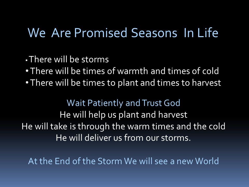 We Are Promised Seasons In Life There will be storms There will be times of warmth and times of cold There will be times to plant and times to harvest