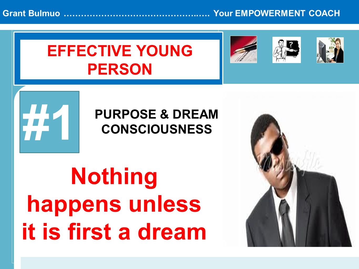 Grant Bulmuo ………………………………………..…. Your EMPOWERMENT COACH EFFECTIVE YOUNG PERSON #1 PURPOSE & DREAM CONSCIOUSNESS Nothing happens unless it is first a d