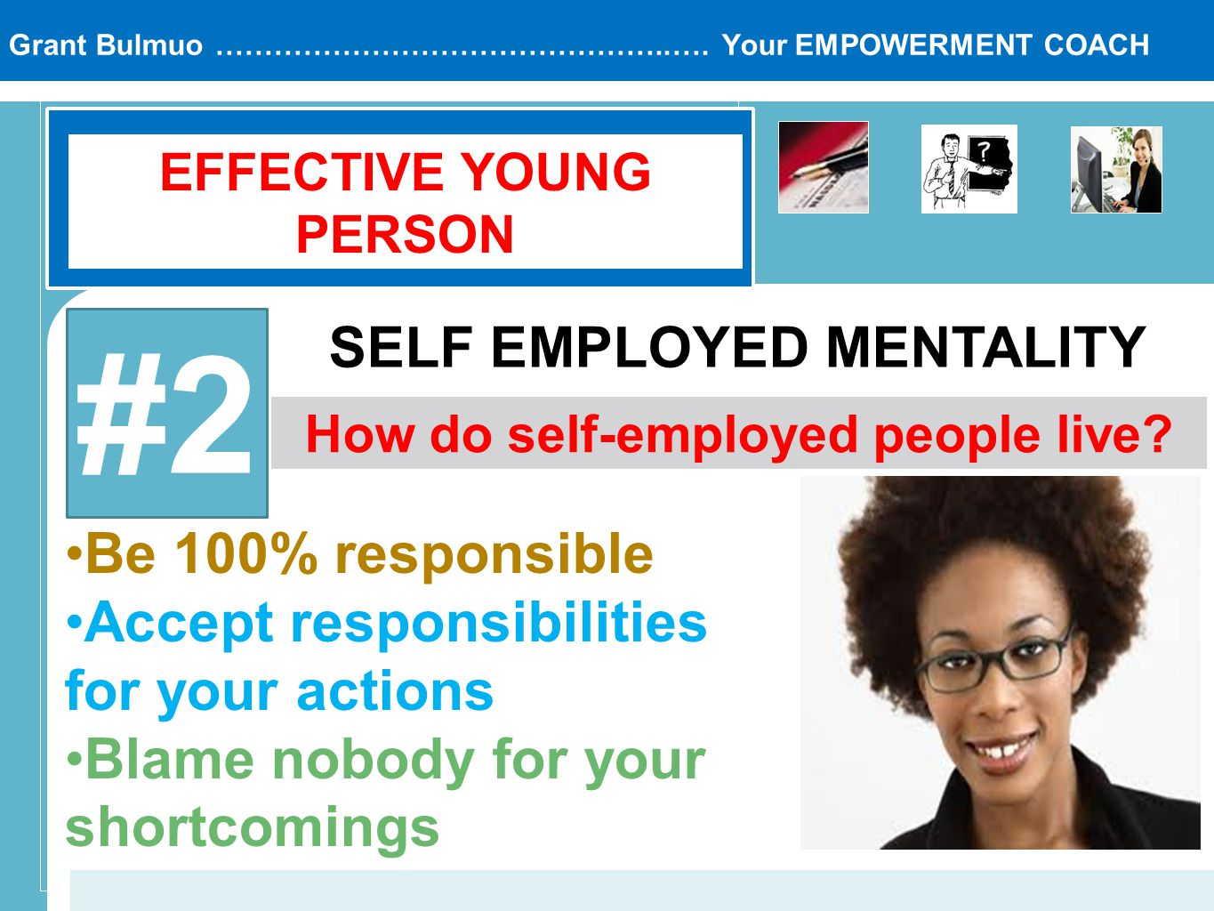 Grant Bulmuo ………………………………………..…. Your EMPOWERMENT COACH EFFECTIVE YOUNG PERSON #2 SELF EMPLOYED MENTALITY How do self-employed people live? Be 100% re