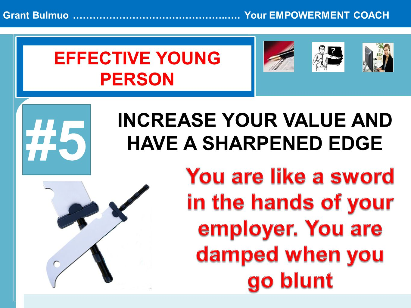 Grant Bulmuo ………………………………………..…. Your EMPOWERMENT COACH EFFECTIVE YOUNG PERSON #5 INCREASE YOUR VALUE AND HAVE A SHARPENED EDGE