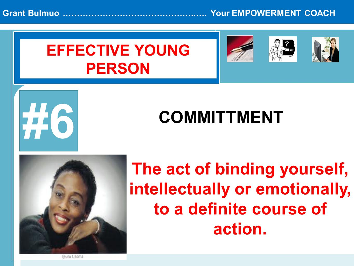 Grant Bulmuo ………………………………………..…. Your EMPOWERMENT COACH EFFECTIVE YOUNG PERSON #6 COMMITTMENT The act of binding yourself, intellectually or emotional