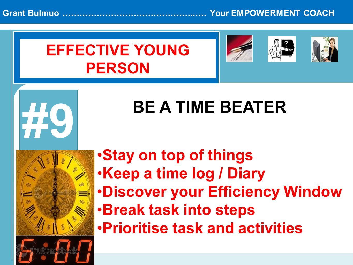 Grant Bulmuo ………………………………………..…. Your EMPOWERMENT COACH EFFECTIVE YOUNG PERSON #9 BE A TIME BEATER Stay on top of things Keep a time log / Diary Disco