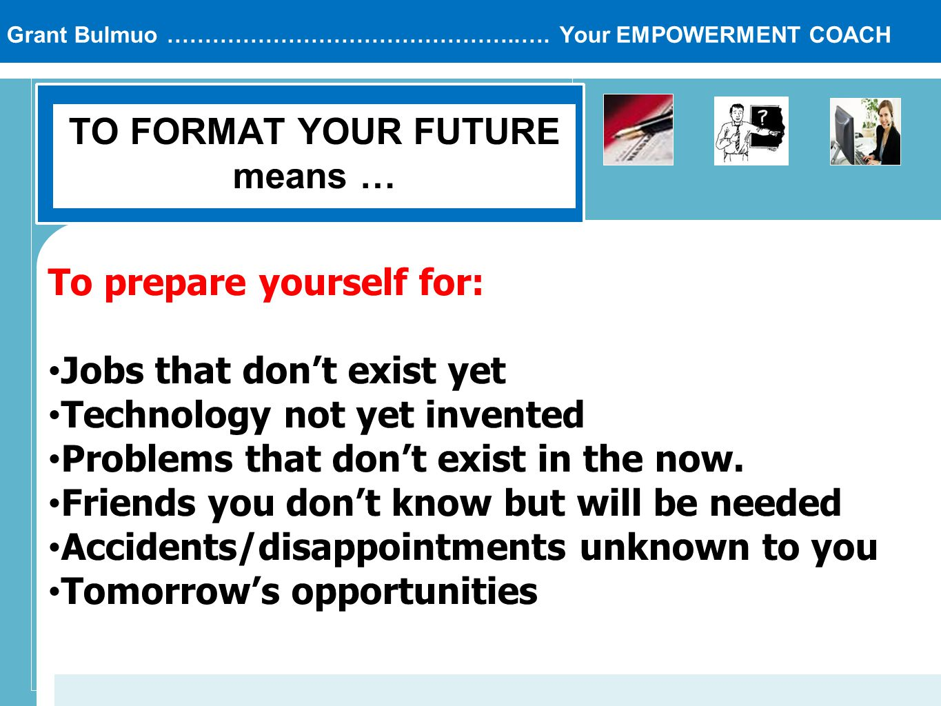Grant Bulmuo ………………………………………..…. Your EMPOWERMENT COACH TO FORMAT YOUR FUTURE means … To prepare yourself for: Jobs that don't exist yet Technology no