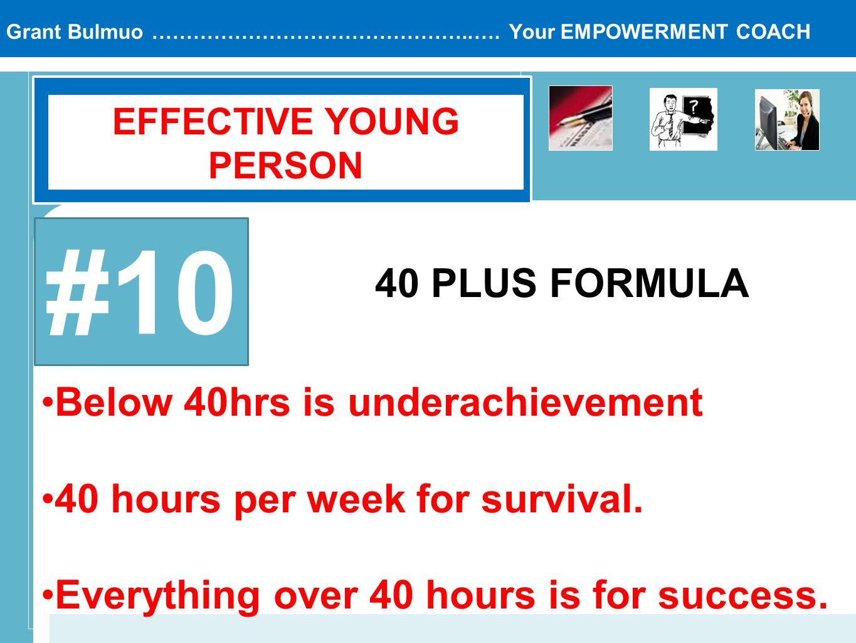 Grant Bulmuo ………………………………………..…. Your EMPOWERMENT COACH EFFECTIVE YOUNG PERSON #10 40 PLUS FORMULA Below 40hrs is underachievement 40 hours per week f
