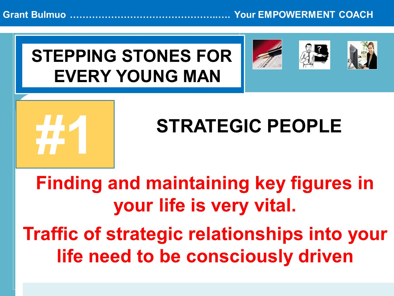 Grant Bulmuo ………………………………………..…. Your EMPOWERMENT COACH STEPPING STONES FOR EVERY YOUNG MAN #1 STRATEGIC PEOPLE Finding and maintaining key figures in