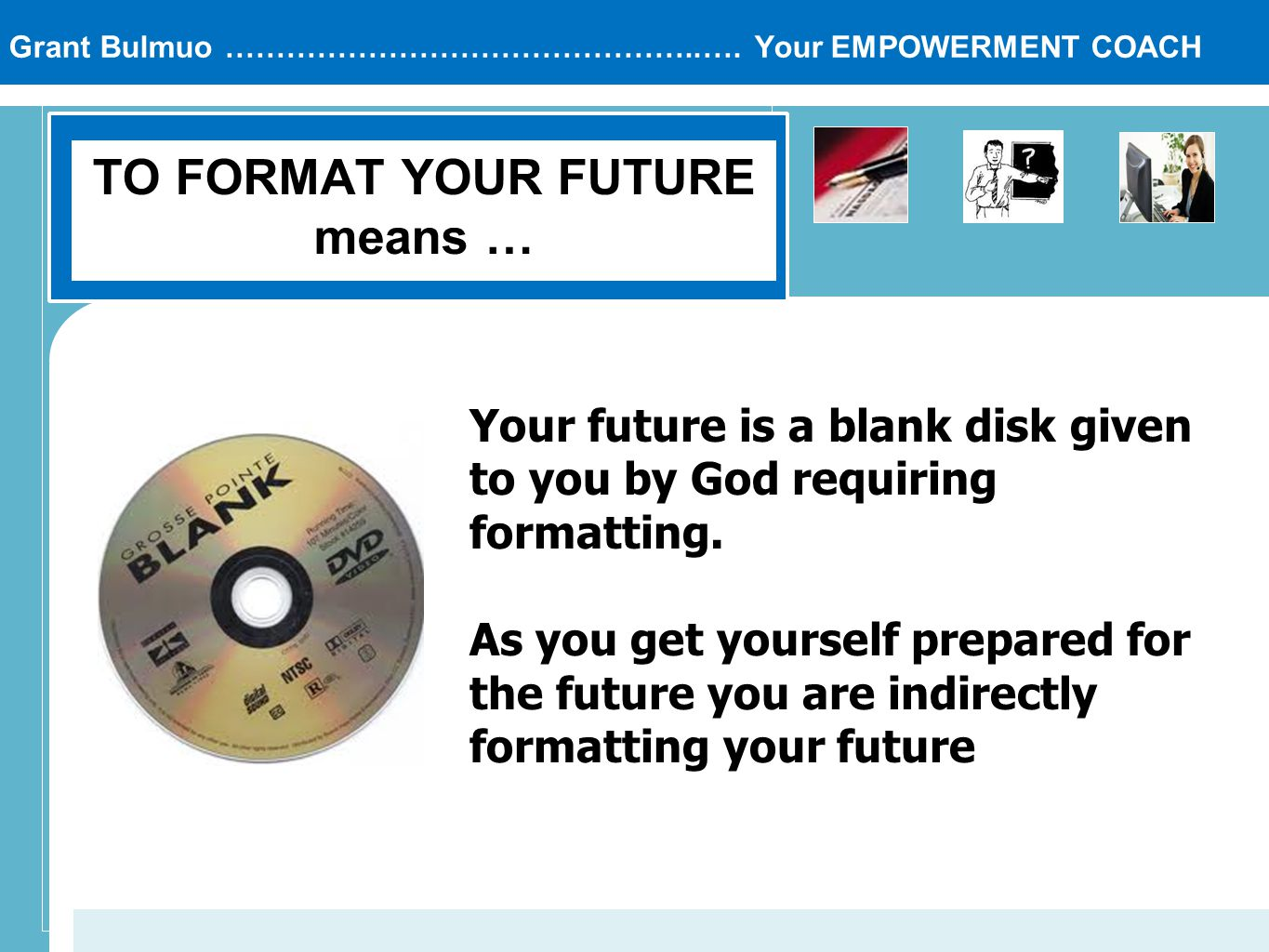 Grant Bulmuo ………………………………………..…. Your EMPOWERMENT COACH TO FORMAT YOUR FUTURE means … Your future is a blank disk given to you by God requiring format