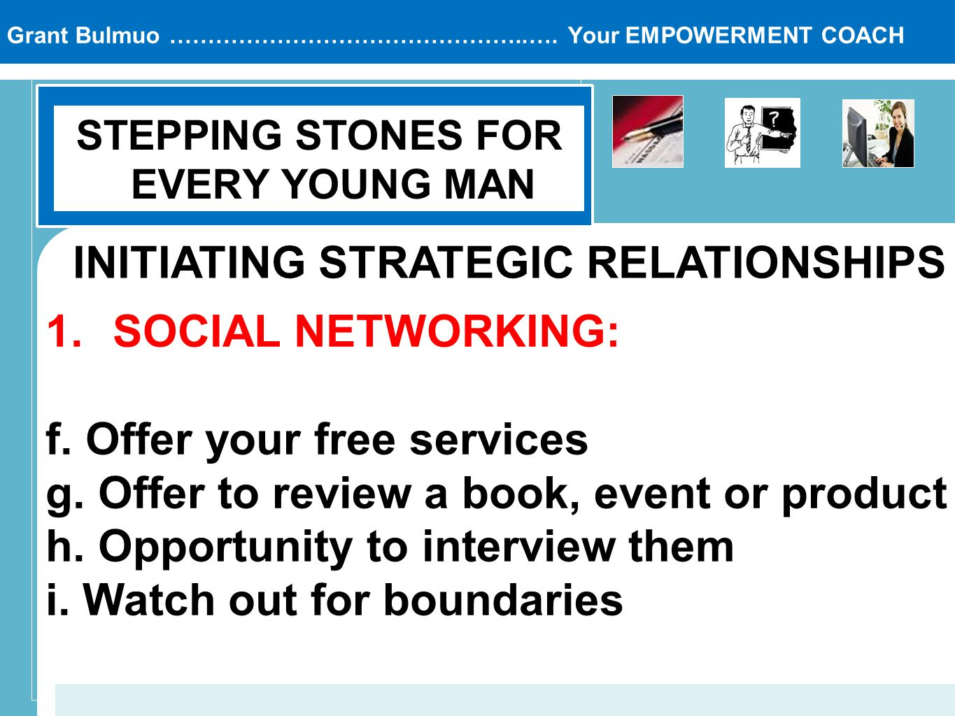 Grant Bulmuo ………………………………………..…. Your EMPOWERMENT COACH STEPPING STONES FOR EVERY YOUNG MAN INITIATING STRATEGIC RELATIONSHIPS 1.SOCIAL NETWORKING: f.