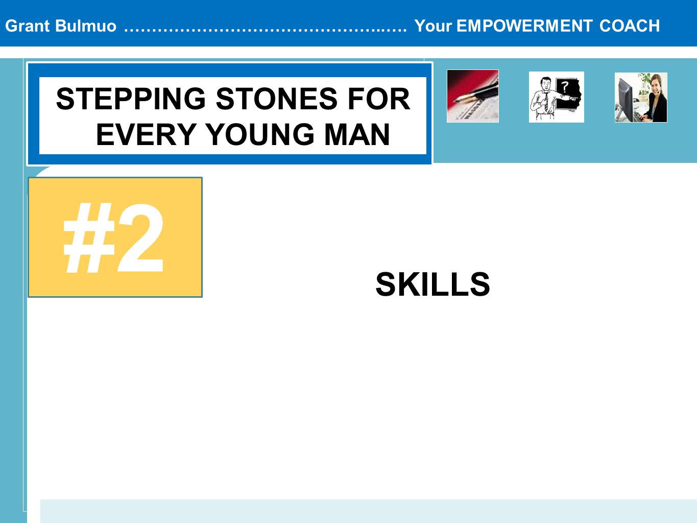Grant Bulmuo ………………………………………..…. Your EMPOWERMENT COACH STEPPING STONES FOR EVERY YOUNG MAN #2 SKILLS