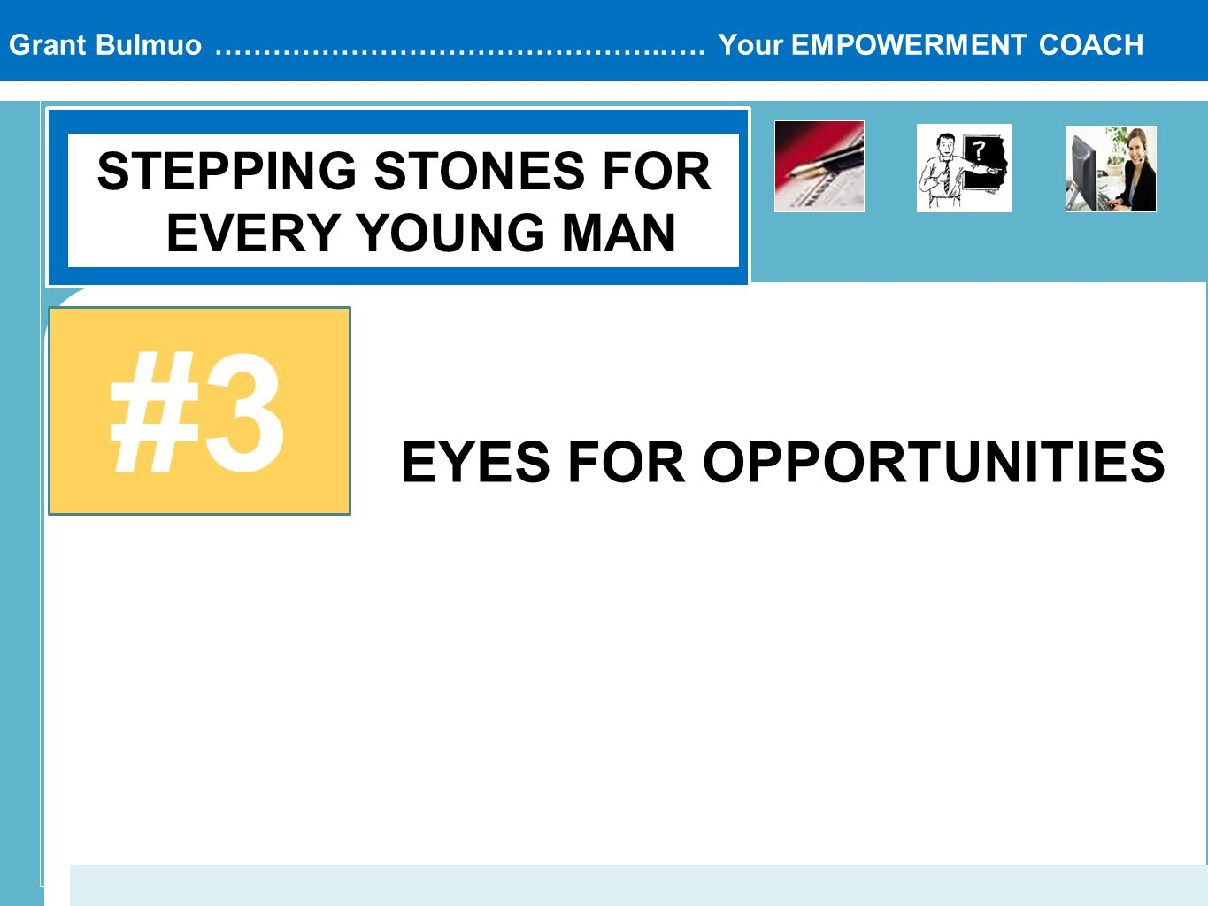 Grant Bulmuo ………………………………………..…. Your EMPOWERMENT COACH STEPPING STONES FOR EVERY YOUNG MAN #3 EYES FOR OPPORTUNITIES