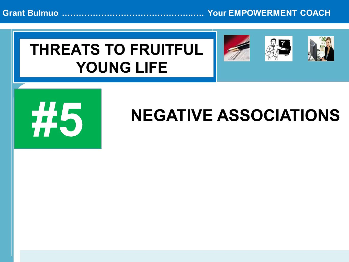 Grant Bulmuo ………………………………………..…. Your EMPOWERMENT COACH THREATS TO FRUITFUL YOUNG LIFE #5 NEGATIVE ASSOCIATIONS