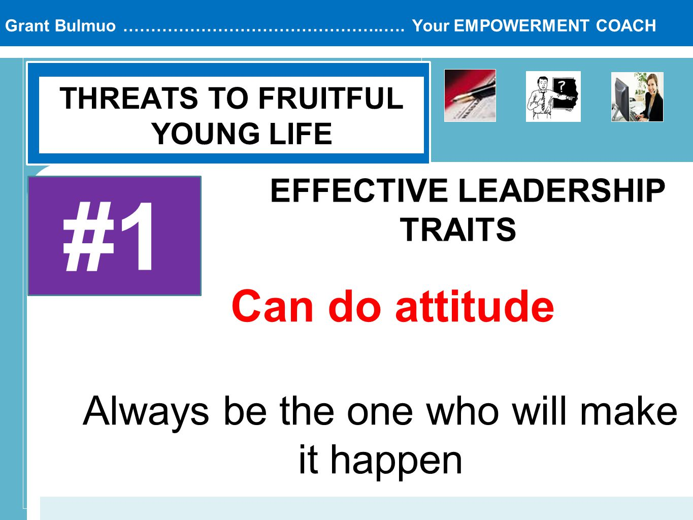 Grant Bulmuo ………………………………………..…. Your EMPOWERMENT COACH THREATS TO FRUITFUL YOUNG LIFE #1 EFFECTIVE LEADERSHIP TRAITS Can do attitude Always be the on