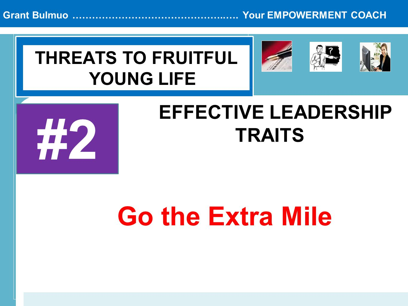 Grant Bulmuo ………………………………………..…. Your EMPOWERMENT COACH THREATS TO FRUITFUL YOUNG LIFE #2 EFFECTIVE LEADERSHIP TRAITS Go the Extra Mile