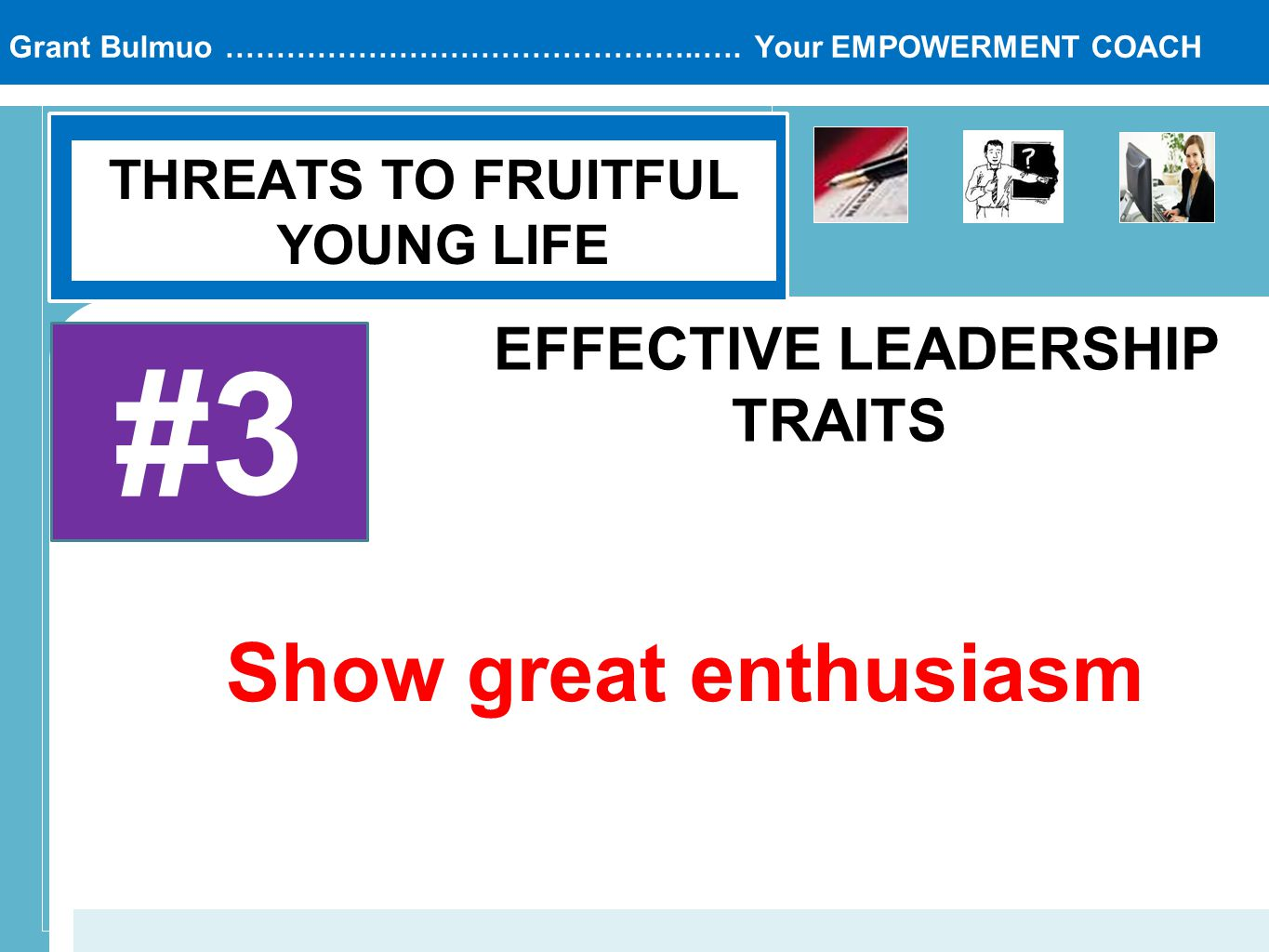 Grant Bulmuo ………………………………………..…. Your EMPOWERMENT COACH THREATS TO FRUITFUL YOUNG LIFE #3 EFFECTIVE LEADERSHIP TRAITS Show great enthusiasm